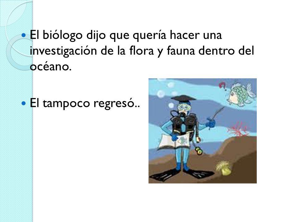 El biólogo dijo que quería hacer una investigación de la flora y fauna dentro del océano. El tampoco regresó..