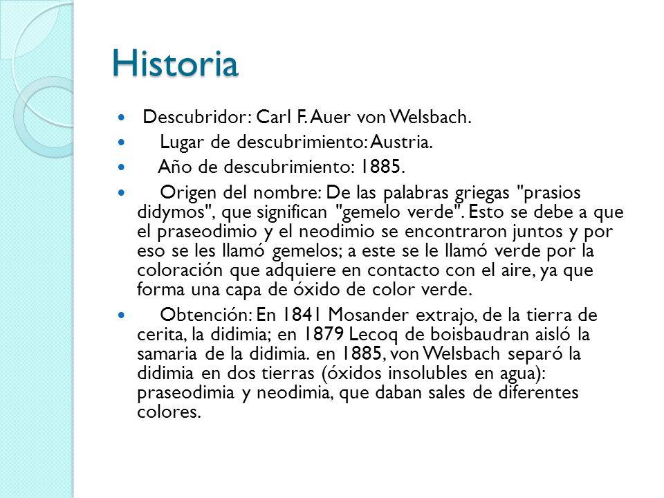 Historia Descubridor: Carl F. Auer von Welsbach. Lugar de descubrimiento: Austria. Año de descubrimiento: 1885. Origen del nombre: De las palabras gri