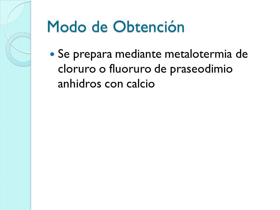 Modo de Obtención Se prepara mediante metalotermia de cloruro o fluoruro de praseodimio anhidros con calcio