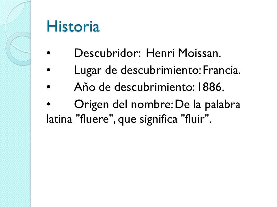Historia Descubridor: Henri Moissan. Lugar de descubrimiento: Francia. Año de descubrimiento: 1886. Origen del nombre: De la palabra latina