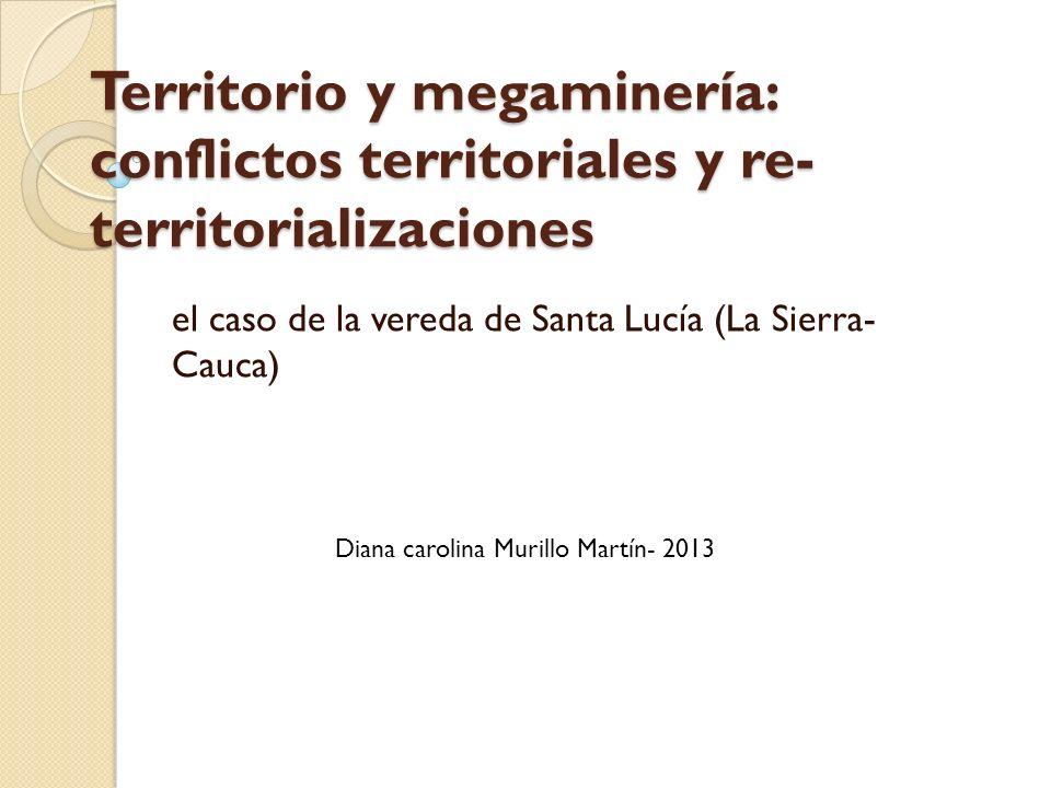 Territorio y megaminería: conflictos territoriales y re- territorializaciones el caso de la vereda de Santa Lucía (La Sierra- Cauca) Diana carolina Mu