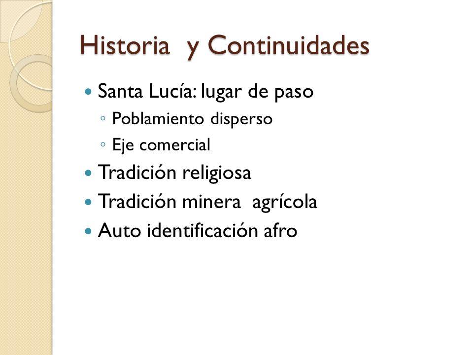 Historia y Continuidades Santa Lucía: lugar de paso Poblamiento disperso Eje comercial Tradición religiosa Tradición minera agrícola Auto identificaci
