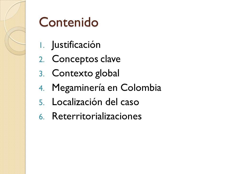 Contenido 1. Justificación 2. Conceptos clave 3. Contexto global 4. Megaminería en Colombia 5. Localización del caso 6. Reterritorializaciones