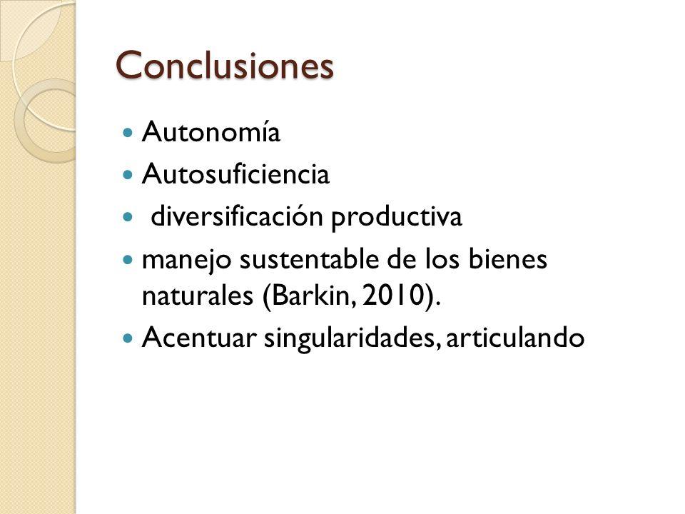 Conclusiones Autonomía Autosuficiencia diversificación productiva manejo sustentable de los bienes naturales (Barkin, 2010). Acentuar singularidades,