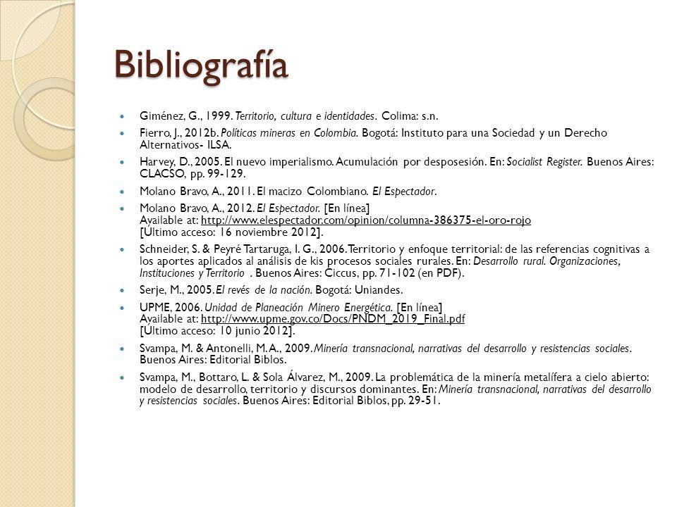 Bibliografía Giménez, G., 1999. Territorio, cultura e identidades. Colima: s.n. Fierro, J., 2012b. Políticas mineras en Colombia. Bogotá: Instituto pa