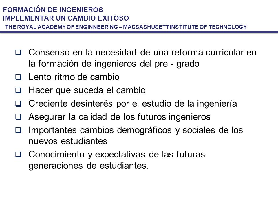 FORMACIÓN DE INGENIEROS IMPLEMENTAR UN CAMBIO EXITOSO THE ROYAL ACADEMY OF ENGINNEERING – MASSASHUSETT INSTITUTE OF TECHNOLOGY Consenso en la necesida