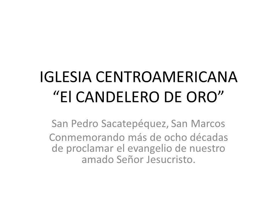 IGLESIA CENTROAMERICANA El CANDELERO DE ORO San Pedro Sacatepéquez, San Marcos Conmemorando más de ocho décadas de proclamar el evangelio de nuestro a