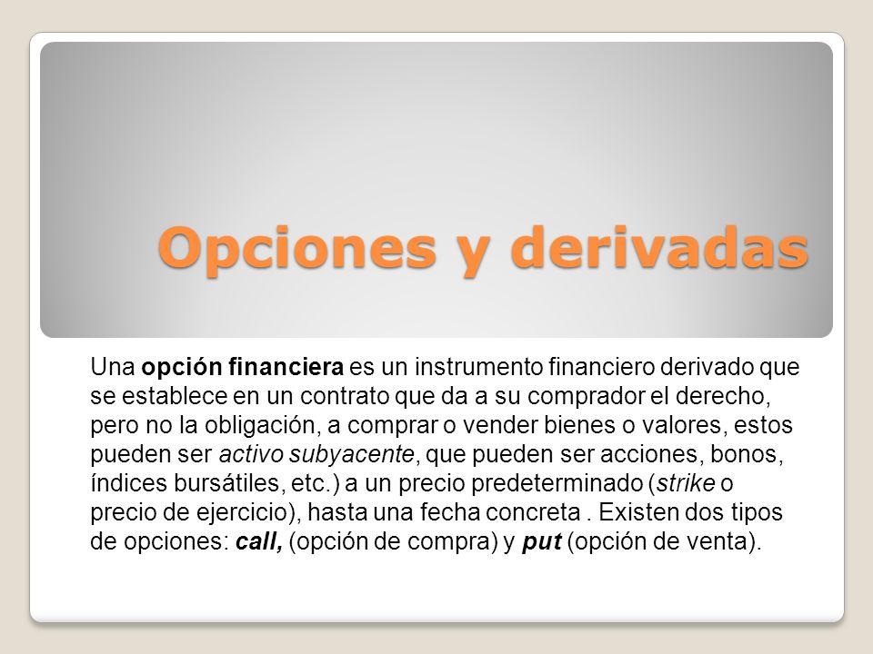 Opciones y derivadas Una opción financiera es un instrumento financiero derivado que se establece en un contrato que da a su comprador el derecho, per