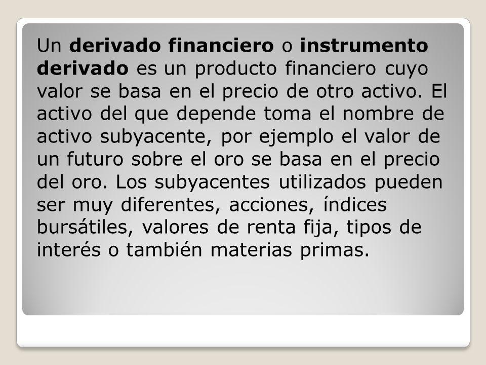 Un derivado financiero o instrumento derivado es un producto financiero cuyo valor se basa en el precio de otro activo. El activo del que depende toma