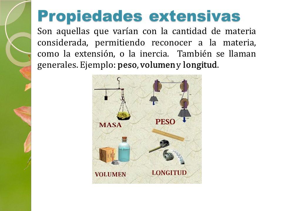 Propiedades extensivas Son aquellas que varían con la cantidad de materia considerada, permitiendo reconocer a la materia, como la extensión, o la ine
