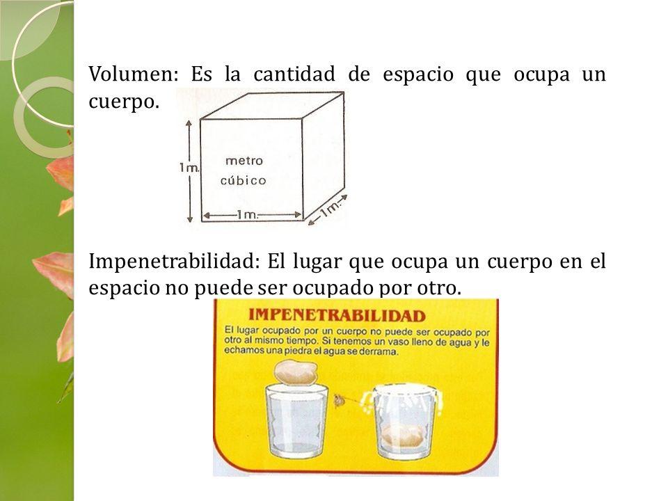 Volumen: Es la cantidad de espacio que ocupa un cuerpo. Impenetrabilidad: El lugar que ocupa un cuerpo en el espacio no puede ser ocupado por otro.
