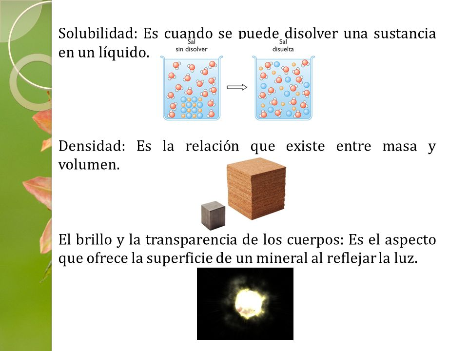 Solubilidad: Es cuando se puede disolver una sustancia en un líquido. Densidad: Es la relación que existe entre masa y volumen. El brillo y la transpa