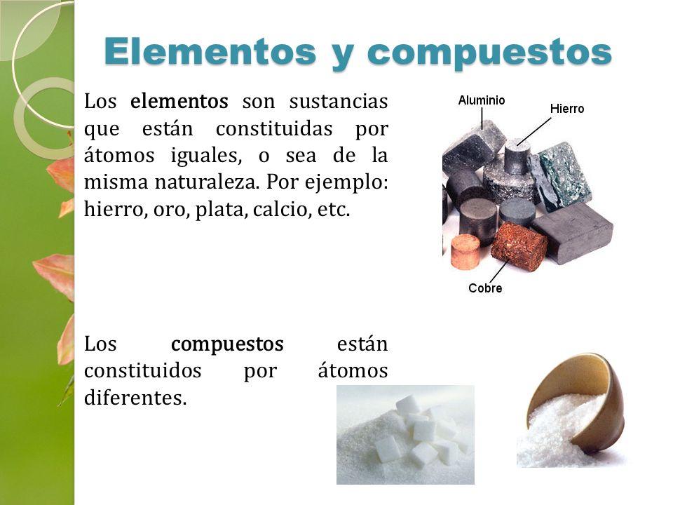 Elementos y compuestos Los elementos son sustancias que están constituidas por átomos iguales, o sea de la misma naturaleza. Por ejemplo: hierro, oro,