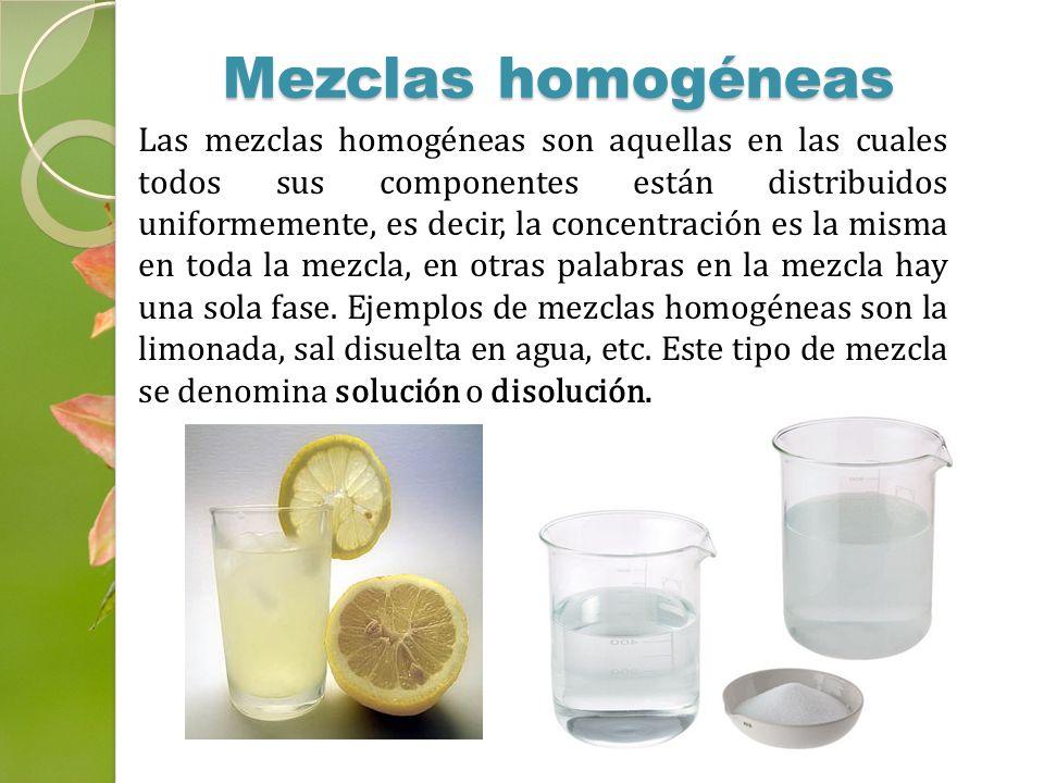 Las mezclas homogéneas son aquellas en las cuales todos sus componentes están distribuidos uniformemente, es decir, la concentración es la misma en to