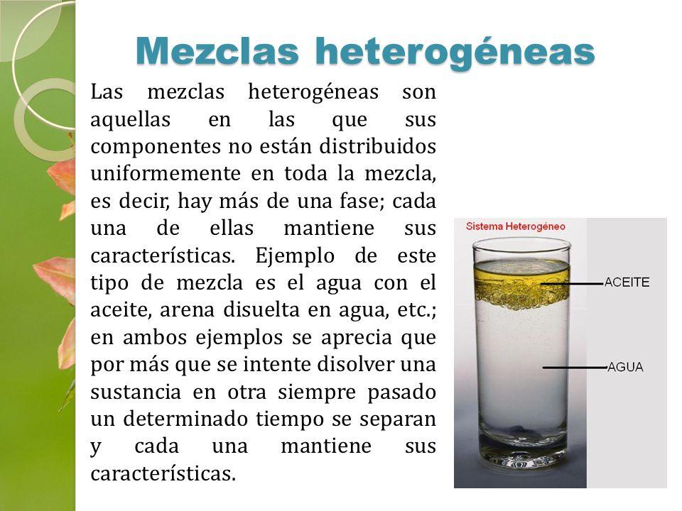 Las mezclas heterogéneas son aquellas en las que sus componentes no están distribuidos uniformemente en toda la mezcla, es decir, hay más de una fase;