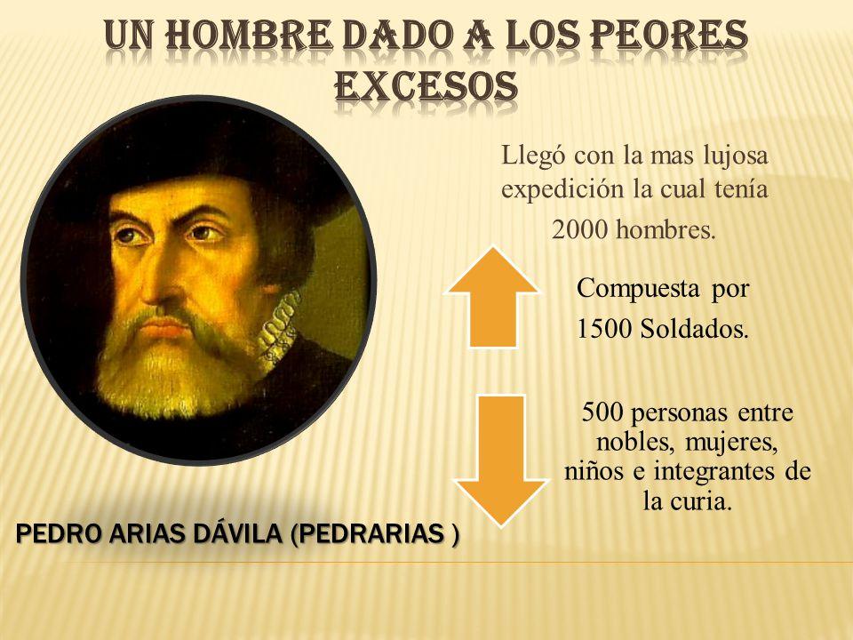 PEDRO ARIAS DÁVILA (PEDRARIAS ) Llegó con la mas lujosa expedición la cual tenía 2000 hombres. Compuesta por 1500 Soldados. 500 personas entre nobles,