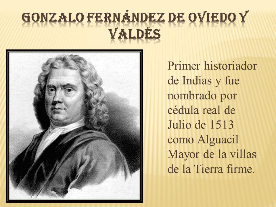 Primer historiador de Indias y fue nombrado por cédula real de Julio de 1513 como Alguacil Mayor de la villas de la Tierra firme.