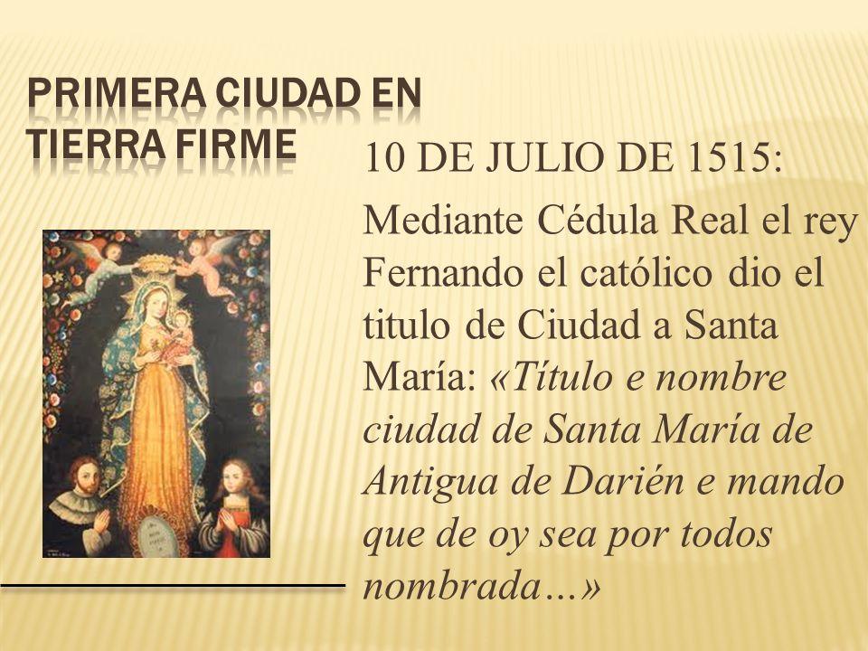 10 DE JULIO DE 1515: Mediante Cédula Real el rey Fernando el católico dio el titulo de Ciudad a Santa María: «Título e nombre ciudad de Santa María de