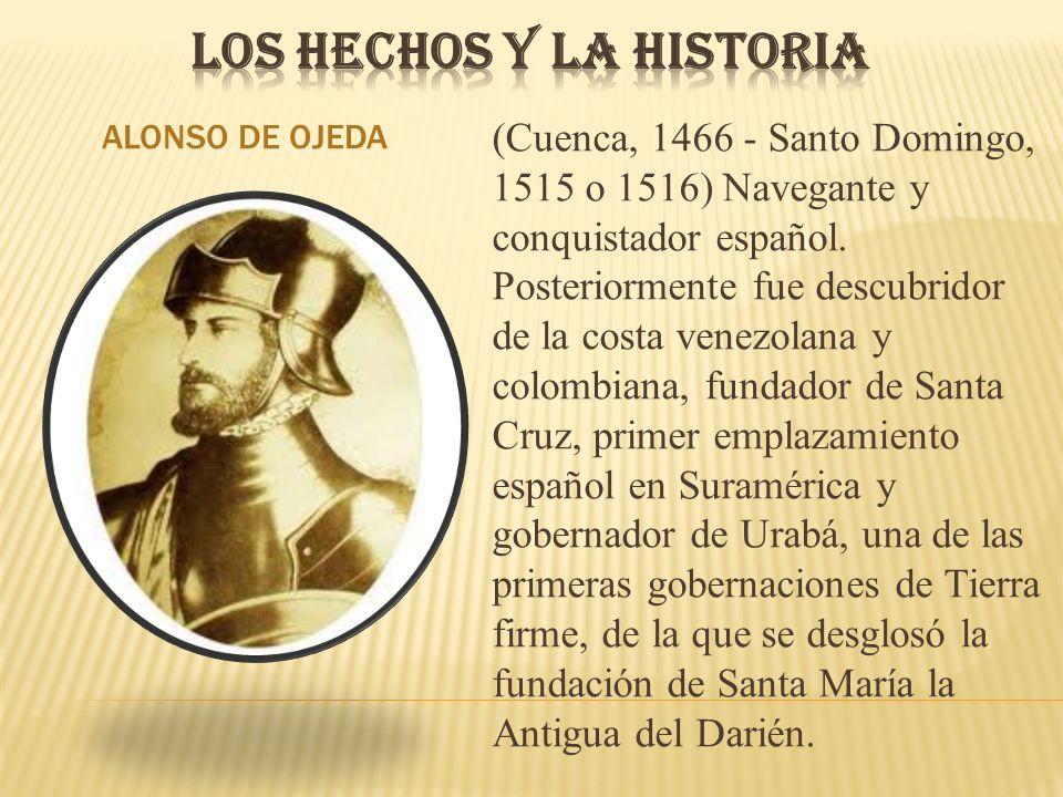 ALONSO DE OJEDA (Cuenca, 1466 - Santo Domingo, 1515 o 1516) Navegante y conquistador español. Posteriormente fue descubridor de la costa venezolana y