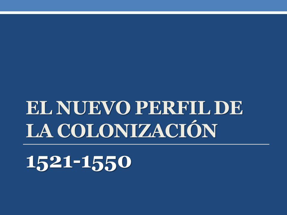 EL NUEVO PERFIL DE LA COLONIZACIÓN 1521-1550