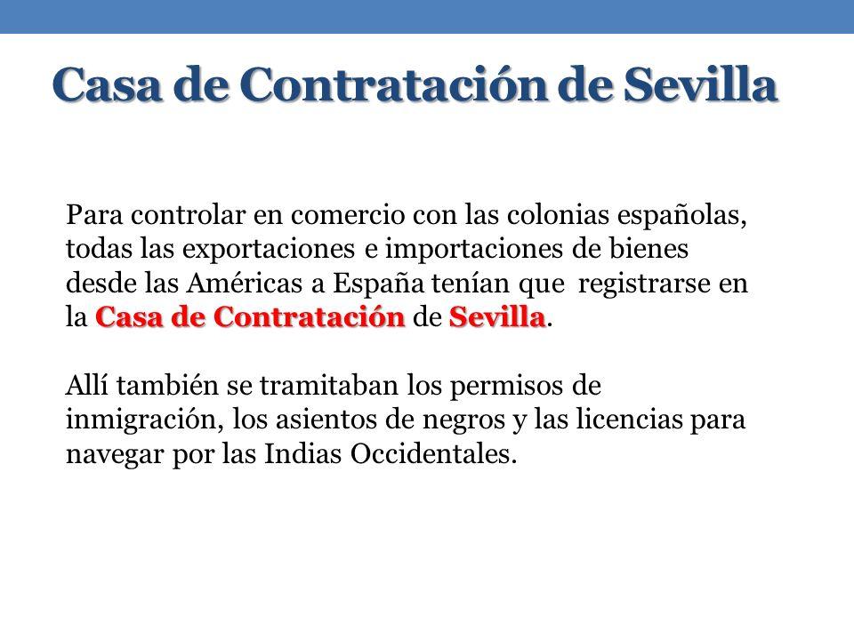 Casa de Contratación de Sevilla Casa de Contratación Sevilla Para controlar en comercio con las colonias españolas, todas las exportaciones e importaciones de bienes desde las Américas a España tenían que registrarse en la Casa de Contratación de Sevilla.