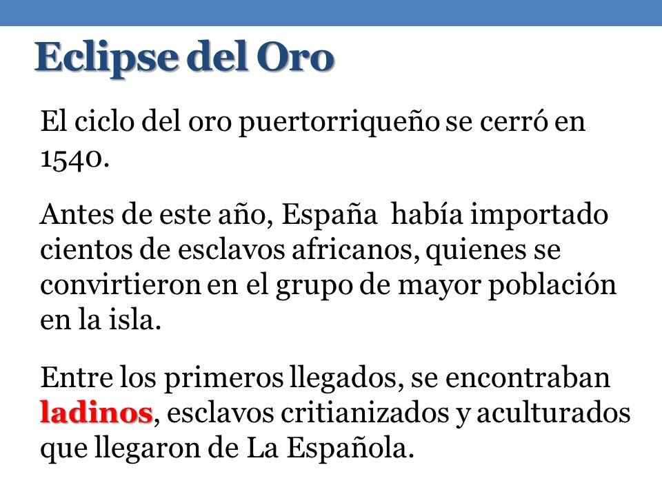 Eclipse del Oro El ciclo del oro puertorriqueño se cerró en 1540. Antes de este año, España había importado cientos de esclavos africanos, quienes se