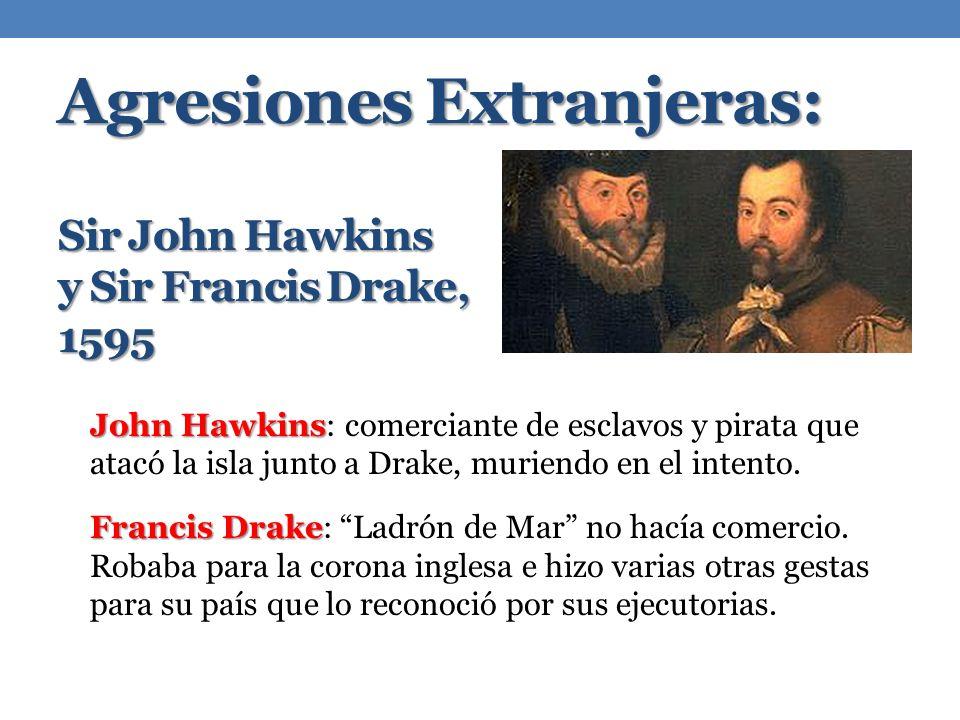 Agresiones Extranjeras: Sir John Hawkins y Sir Francis Drake, 1595 John Hawkins John Hawkins: comerciante de esclavos y pirata que atacó la isla junto a Drake, muriendo en el intento.