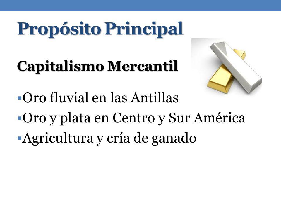 Propósito Principal Capitalismo Mercantil Oro fluvial en las Antillas Oro y plata en Centro y Sur América Agricultura y cría de ganado