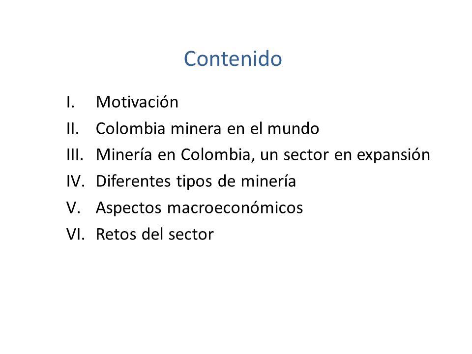 Contenido I.Motivación II.Colombia minera en el mundo III.Minería en Colombia, un sector en expansión IV.Diferentes tipos de minería V.Aspectos macroeconómicos VI.Retos del sector