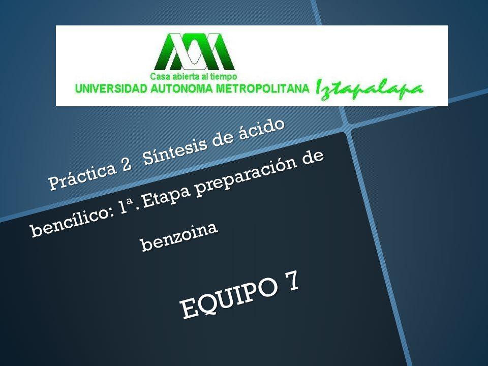 Práctica 2 Síntesis de ácido bencílico: 1ª. Etapa preparación de benzoina EQUIPO 7