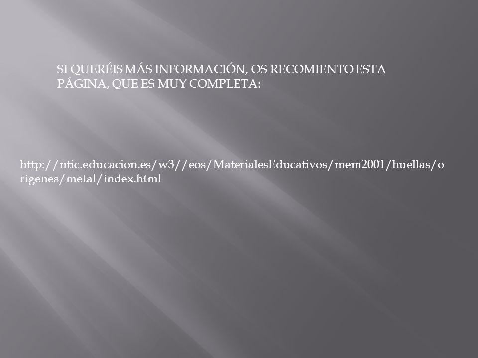SI QUERÉIS MÁS INFORMACIÓN, OS RECOMIENTO ESTA PÁGINA, QUE ES MUY COMPLETA: http://ntic.educacion.es/w3//eos/MaterialesEducativos/mem2001/huellas/o rigenes/metal/index.html
