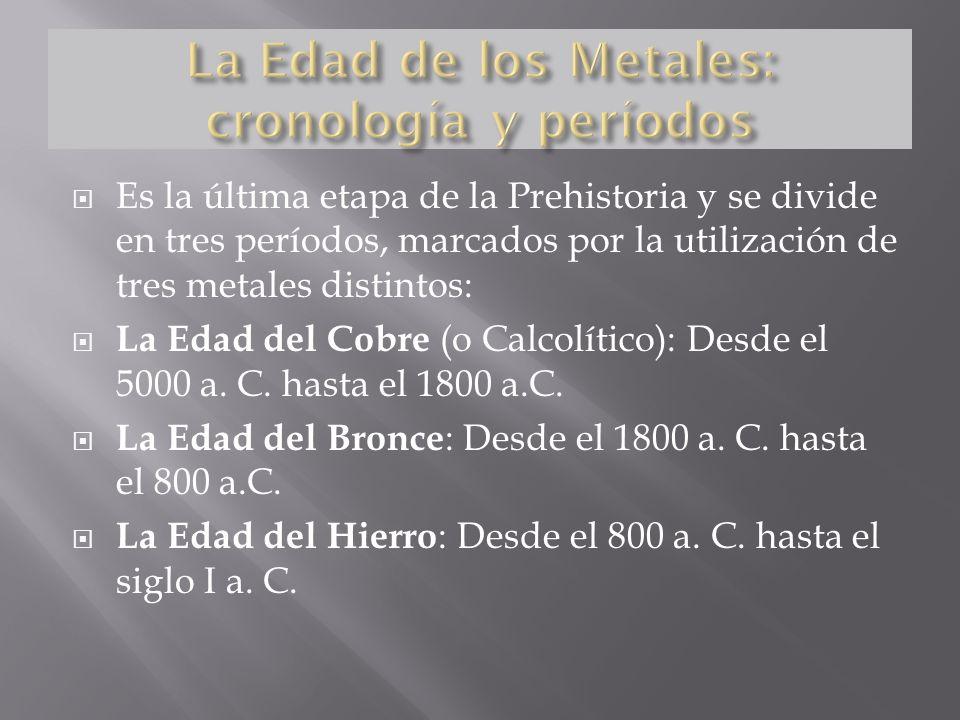 Es la última etapa de la Prehistoria y se divide en tres períodos, marcados por la utilización de tres metales distintos: La Edad del Cobre (o Calcolítico): Desde el 5000 a.