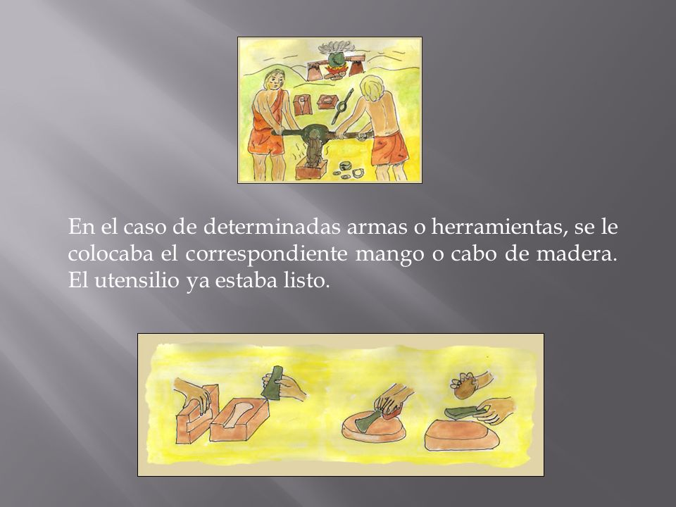 En el caso de determinadas armas o herramientas, se le colocaba el correspondiente mango o cabo de madera.