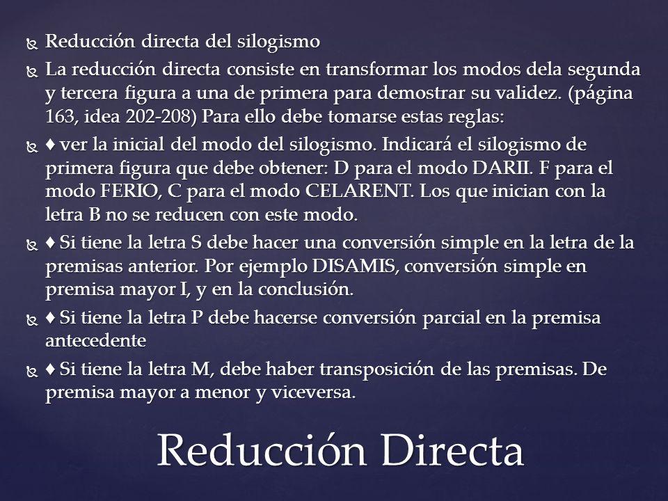 Reducción directa del silogismo Reducción directa del silogismo La reducción directa consiste en transformar los modos dela segunda y tercera figura a una de primera para demostrar su validez.