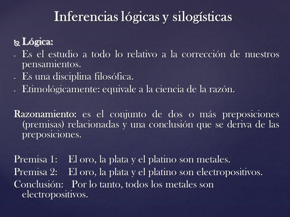Inferencias lógicas y silogísticas Lógica: Lógica: - Es el estudio a todo lo relativo a la corrección de nuestros pensamientos. - Es una disciplina fi