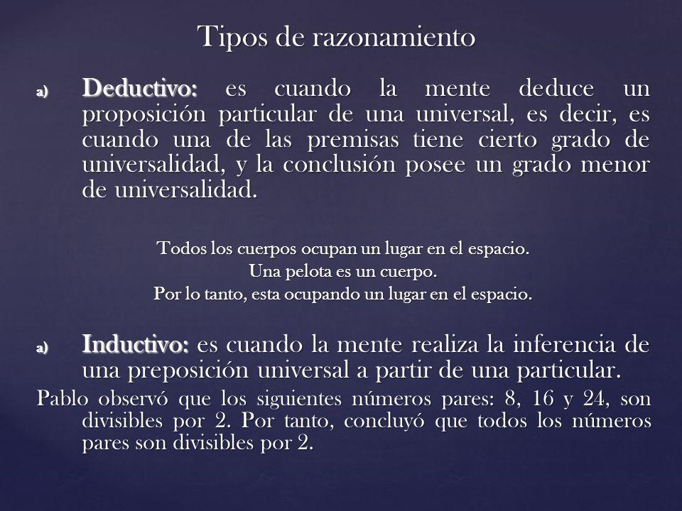 Tipos de razonamiento a) Deductivo: es cuando la mente deduce un proposición particular de una universal, es decir, es cuando una de las premisas tiene cierto grado de universalidad, y la conclusión posee un grado menor de universalidad.