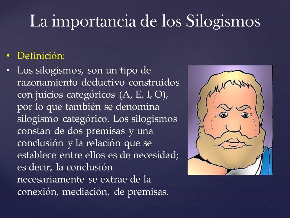 La importancia de los Silogismos Definición: Los silogismos, son un tipo de razonamiento deductivo construidos con juicios categóricos (A, E, I, O), por lo que también se denomina silogismo categórico.