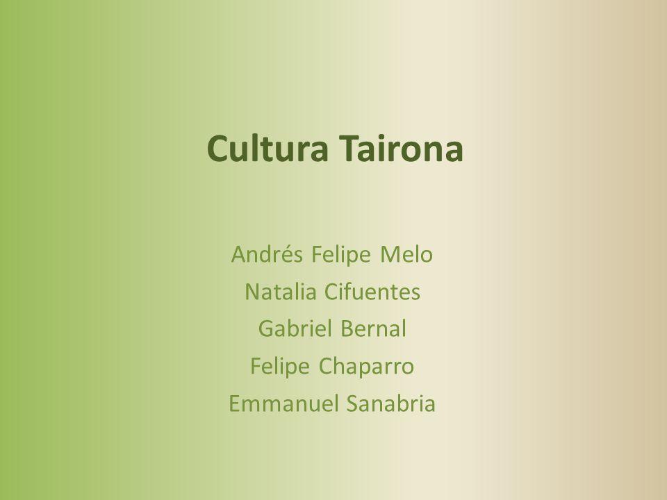 Cultura Tairona Andrés Felipe Melo Natalia Cifuentes Gabriel Bernal Felipe Chaparro Emmanuel Sanabria
