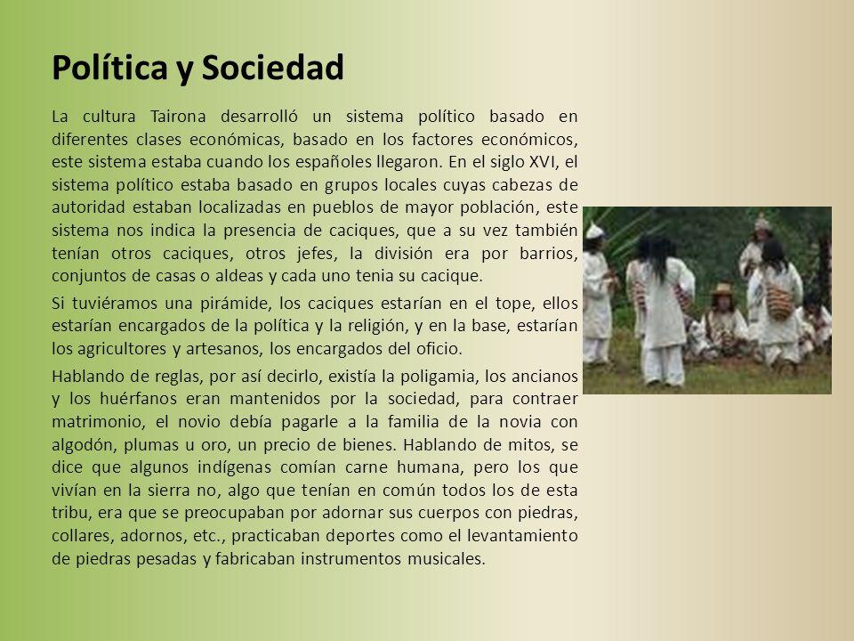 Política y Sociedad La cultura Tairona desarrolló un sistema político basado en diferentes clases económicas, basado en los factores económicos, este sistema estaba cuando los españoles llegaron.
