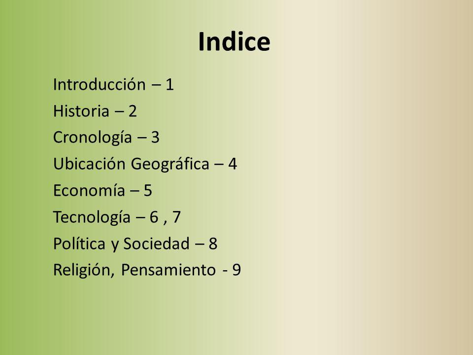 Indice Introducción – 1 Historia – 2 Cronología – 3 Ubicación Geográfica – 4 Economía – 5 Tecnología – 6, 7 Política y Sociedad – 8 Religión, Pensamiento - 9