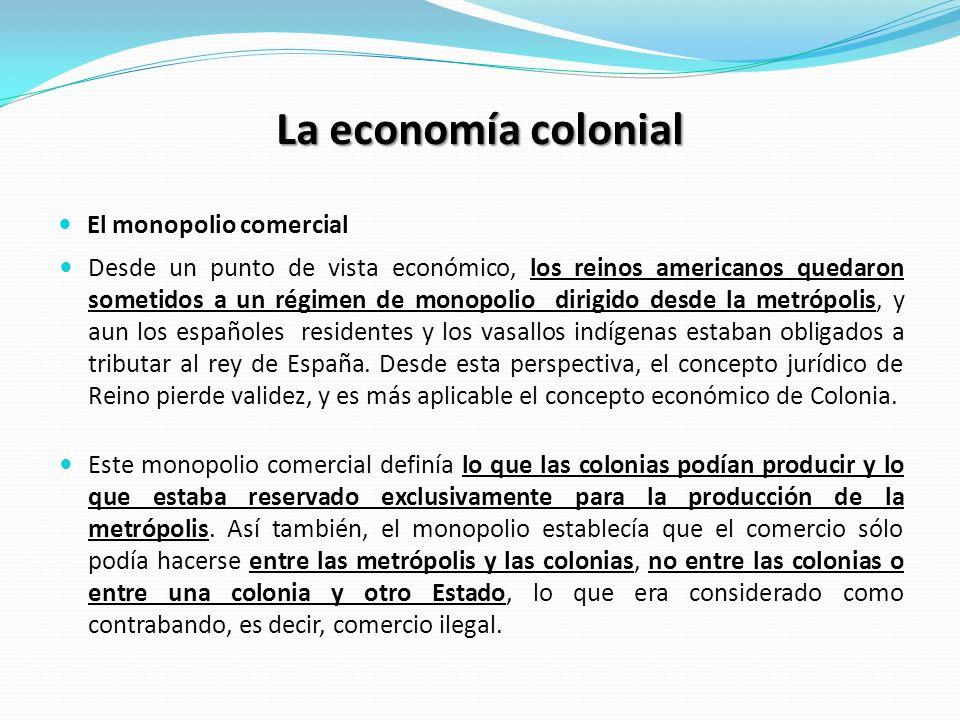 La economía colonial El monopolio comercial Desde un punto de vista económico, los reinos americanos quedaron sometidos a un régimen de monopolio dirigido desde la metrópolis, y aun los españoles residentes y los vasallos indígenas estaban obligados a tributar al rey de España.
