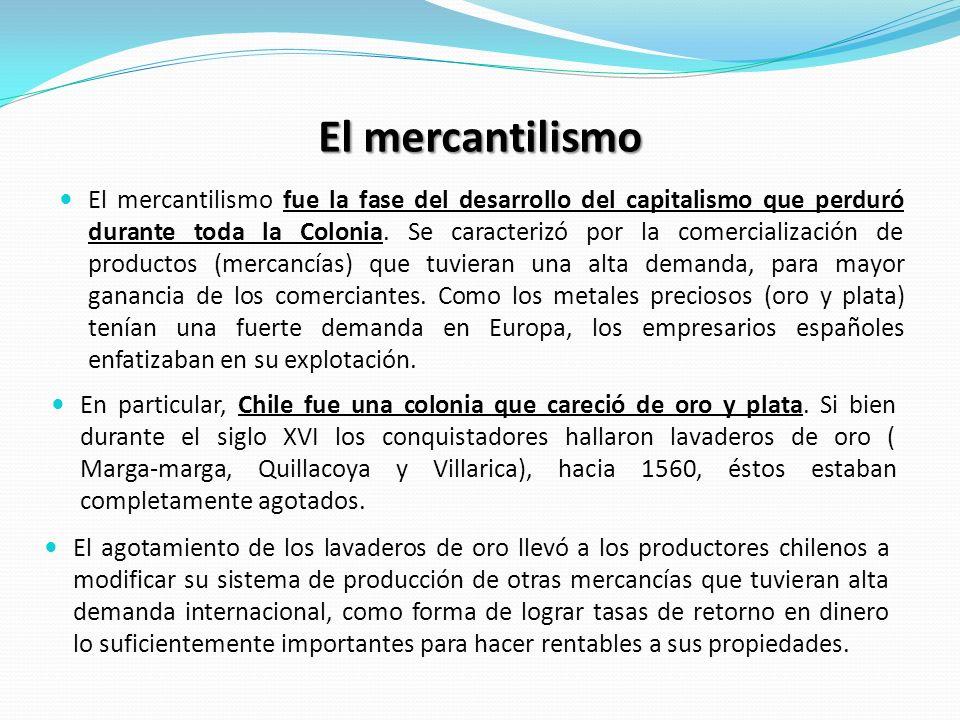 El mercantilismo El mercantilismo fue la fase del desarrollo del capitalismo que perduró durante toda la Colonia. Se caracterizó por la comercializaci