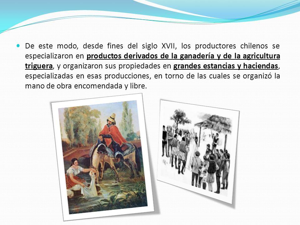 De este modo, desde fines del siglo XVII, los productores chilenos se especializaron en productos derivados de la ganadería y de la agricultura trigue