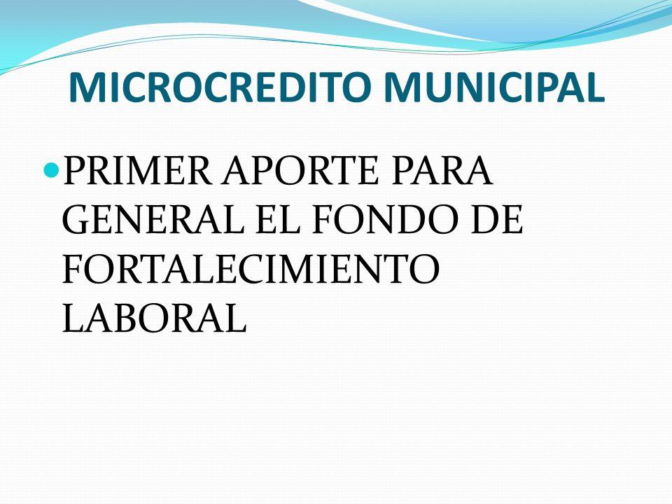 MICROCREDITO MUNICIPAL PRIMER APORTE PARA GENERAL EL FONDO DE FORTALECIMIENTO LABORAL