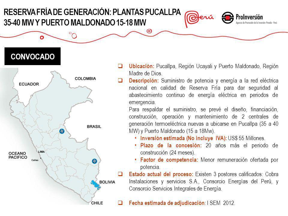 RESERVA FRÍA DE GENERACIÓN: PLANTAS PUCALLPA 35-40 MW Y PUERTO MALDONADO 15-18 MW CONVOCADO Ubicación: Pucallpa, Región Ucayali y Puerto Maldonado, Re