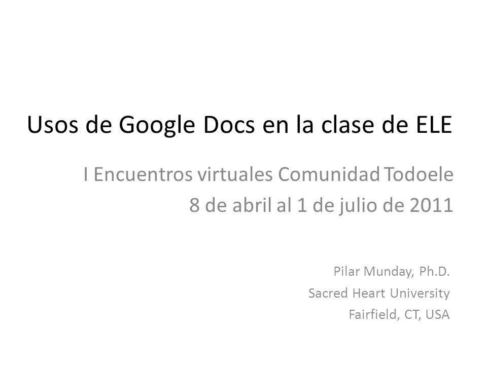 Usos de Google Docs en la clase de ELE I Encuentros virtuales Comunidad Todoele 8 de abril al 1 de julio de 2011 Pilar Munday, Ph.D.