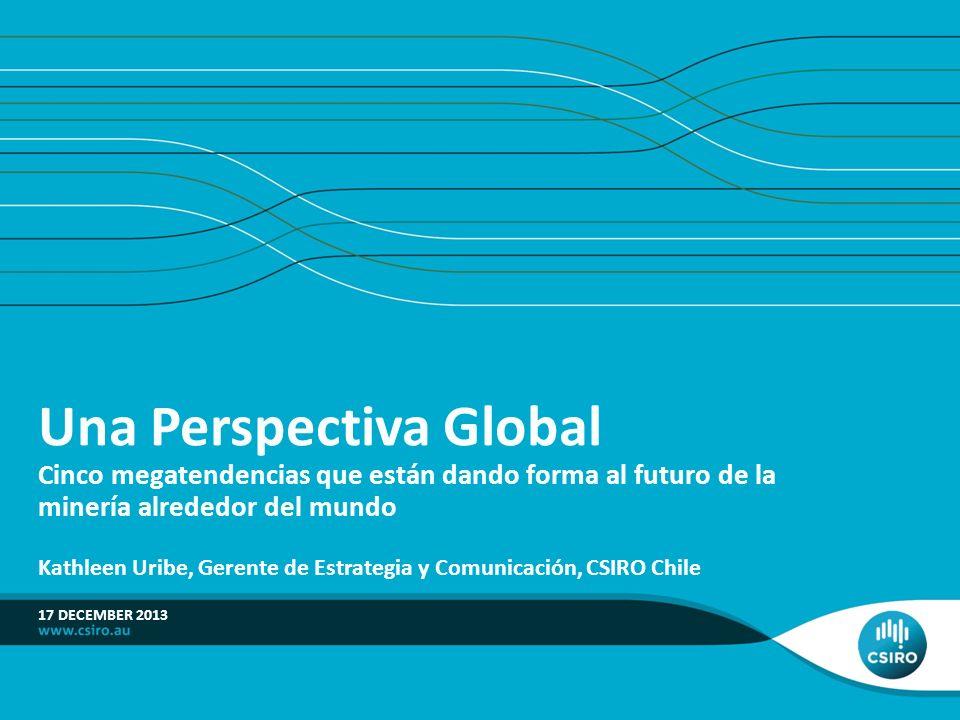 17 DECEMBER 2013 Una Perspectiva Global Cinco megatendencias que están dando forma al futuro de la minería alrededor del mundo Kathleen Uribe, Gerente de Estrategia y Comunicación, CSIRO Chile