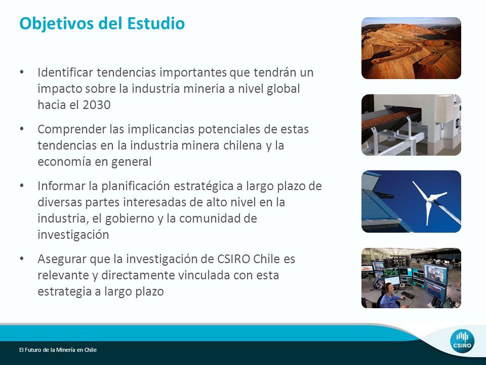 Identificar tendencias importantes que tendrán un impacto sobre la industria mineria a nivel global hacia el 2030 Comprender las implicancias potenciales de estas tendencias en la industria minera chilena y la economía en general Informar la planificación estratégica a largo plazo de diversas partes interesadas de alto nivel en la industria, el gobierno y la comunidad de investigación Asegurar que la investigación de CSIRO Chile es relevante y directamente vinculada con esta estrategia a largo plazo Objetivos del Estudio El Futuro de la Minería en Chile