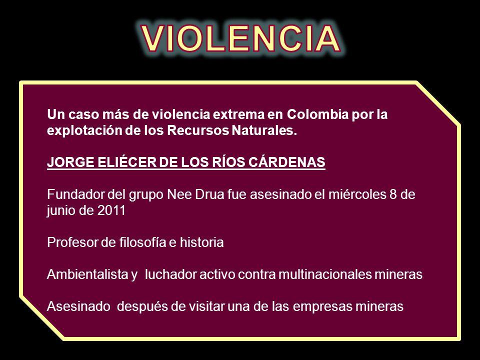 Un caso más de violencia extrema en Colombia por la explotación de los Recursos Naturales. JORGE ELIÉCER DE LOS RÍOS CÁRDENAS Fundador del grupo Nee D