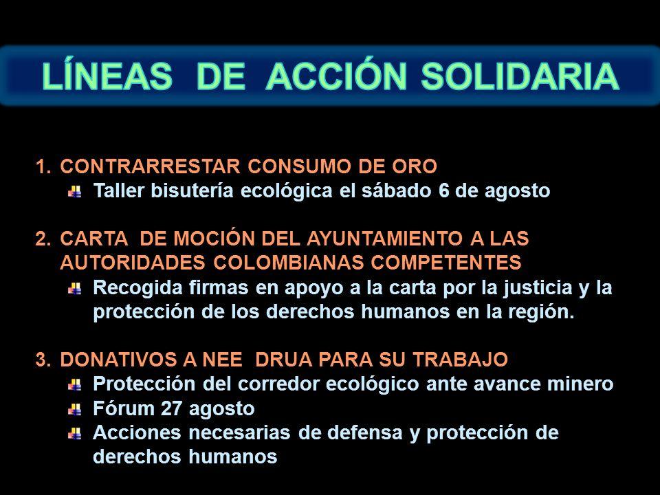 1.CONTRARRESTAR CONSUMO DE ORO Taller bisutería ecológica el sábado 6 de agosto 2.CARTA DE MOCIÓN DEL AYUNTAMIENTO A LAS AUTORIDADES COLOMBIANAS COMPETENTES Recogida firmas en apoyo a la carta por la justicia y la protección de los derechos humanos en la región.